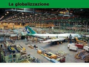 La globalizzazione GLOBALIZZAZIONE Per globalizzazione si intende una