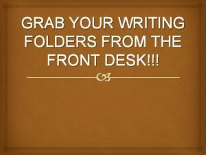 GRAB YOUR WRITING FOLDERS FROM THE FRONT DESK