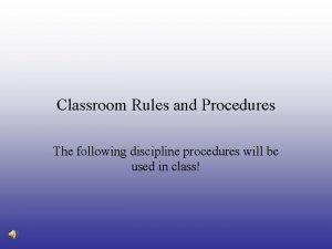 Classroom Rules and Procedures The following discipline procedures