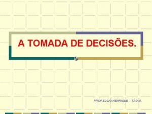 A TOMADA DE DECISES PROF ELCIO HENRIQUE TAO