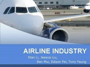 AIRLINE INDUSTRY Stan Li Jessica Liu Ben Mui
