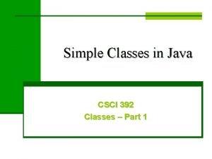 Simple Classes in Java CSCI 392 Classes Part