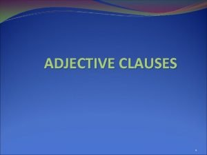 ADJECTIVE CLAUSES 1 ADJECTIVE CLAUSES dependent clauses that