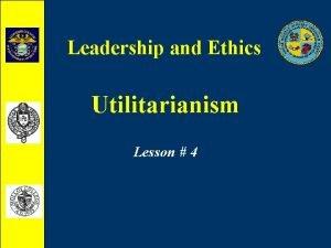 Leadership and Ethics Utilitarianism Lesson 4 Utilitarianism What
