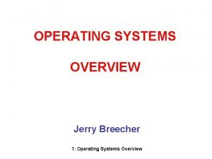OPERATING SYSTEMS OVERVIEW Jerry Breecher 1 Operating Systems