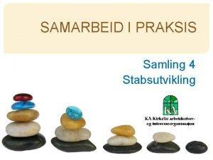 SAMARBEID I PRAKSIS Samling 4 Stabsutvikling Samarbeid er