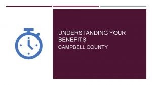 UNDERSTANDING YOUR BENEFITS CAMPBELL COUNTY CAMPBELL COUNTY BENEFIT