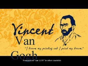 Van Gogh Pronounced van GOFF in other countries