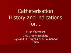 Catheterisation History and indications for Ellie Stewart CNS