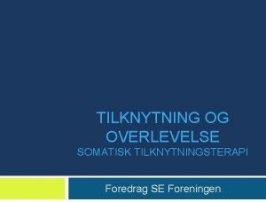 TILKNYTNING OG OVERLEVELSE SOMATISK TILKNYTNINGSTERAPI Foredrag SE Foreningen