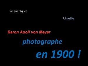 ne pas cliquer Charlie Baron Adolf von Meyer