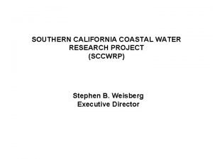 SOUTHERN CALIFORNIA COASTAL WATER RESEARCH PROJECT SCCWRP Stephen