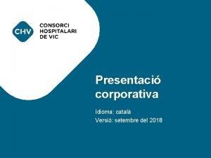 PRESENTACI CORPORATIVA Presentaci corporativa Idioma catal Versi setembre