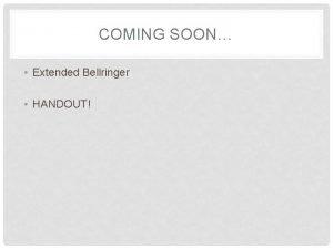COMING SOON Extended Bellringer HANDOUT AGENDA Extended Bellringer
