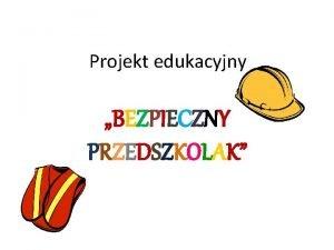 Projekt edukacyjny BEZPIECZNY PRZEDSZKOLAK Autorzy projektu dyrektor Przedszkola