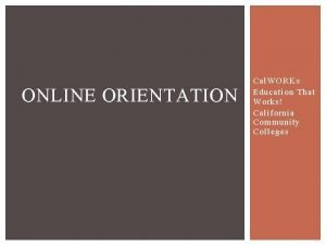 ONLINE ORIENTATION Cal WORKs Education That Works California