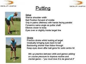 Putting Setup Stance shoulder width Ball Position forward