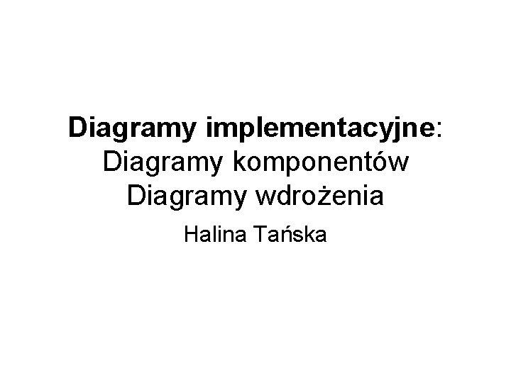 Diagramy implementacyjne Diagramy komponentw Diagramy wdroenia Halina Taska