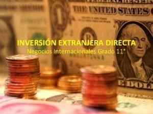INVERSIN EXTRANJERA DIRECTA Negocios Internacionales Grado 11 INVERSIN