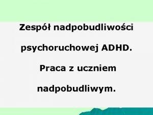 Zesp nadpobudliwoci psychoruchowej ADHD Praca z uczniem nadpobudliwym