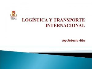 LOGSTICA Y TRANSPORTE INTERNACIONAL Ing Roberto Alba Logstica