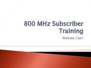 800 MHz Subscriber Training Wakota Caer 1 800