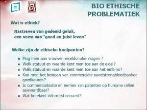 BIO ETHISCHE PROBLEMATIEK Wat is ethiek Nastreven van