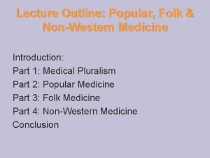 Lecture Outline Popular Folk NonWestern Medicine Introduction Part