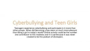 Cyberbullying and Teen Girls Teenagers experience cyberbullying and