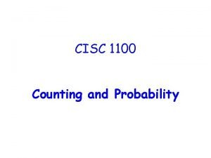 CISC 1100 Counting and Probability Counting is Based