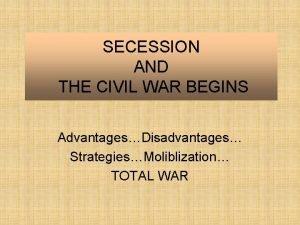 SECESSION AND THE CIVIL WAR BEGINS AdvantagesDisadvantages StrategiesMoliblization