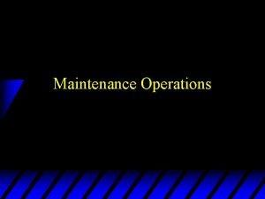 Maintenance Operations Principles of Maintenance u Maintenance performed