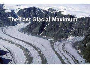 The Last Glacial Maximum The Last Glacial Maximum