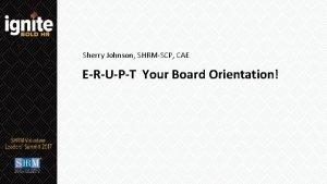 Sherry Johnson SHRMSCP CAE ERUPT Your Board Orientation