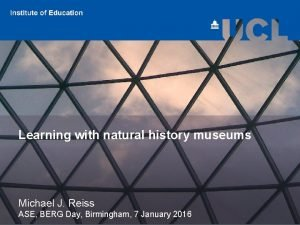 Learning with natural history museums Michael J Reiss