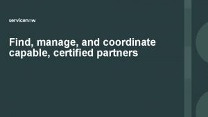 Find manage and coordinate capable certified partners Find