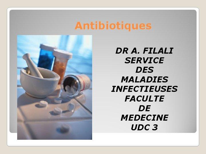 Antibiotiques DR A FILALI SERVICE DES MALADIES INFECTIEUSES