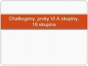 Chalkogeny prvky VI A skupiny 16 skupina charakteristika