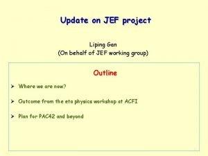 Update on JEF project Liping Gan On behalf
