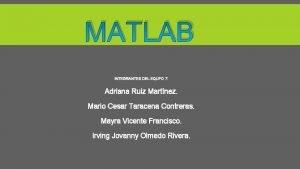 MATLAB INTEGRANTES DEL EQUPO 7 Adriana Ruiz Martnez