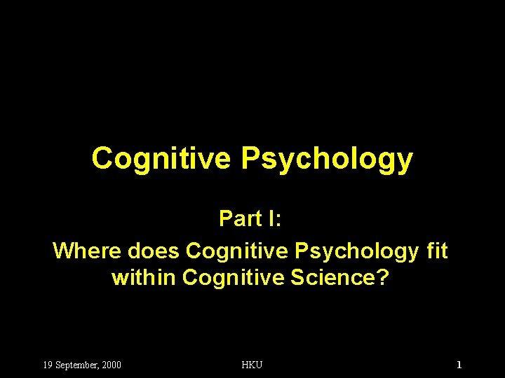 Cognitive Psychology Part I Where does Cognitive Psychology
