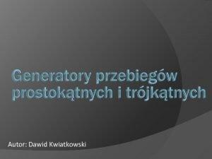 Autor Dawid Kwiatkowski Wstp Generatory s to ukady