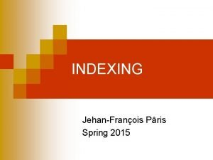INDEXING JehanFranois Pris Spring 2015 Overview n Three