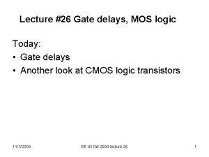 Lecture 26 Gate delays MOS logic Today Gate