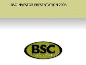 BSC INVESTOR PRESENTATION 2008 The Creation of BSC