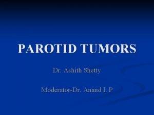 PAROTID TUMORS Dr Ashith Shetty ModeratorDr Anand I