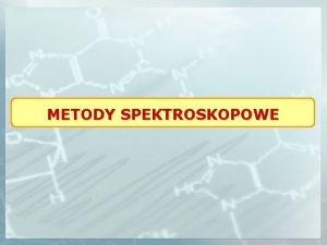 METODY SPEKTROSKOPOWE Spektroskopi nazywa si zesp metod badawczych