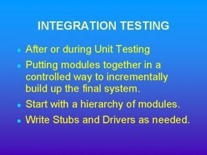 INTEGRATION TESTING After or during Unit Testing Putting