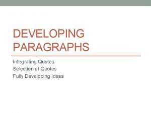 DEVELOPING PARAGRAPHS Integrating Quotes Selection of Quotes Fully