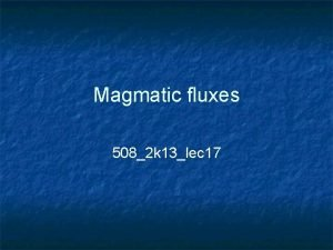 Magmatic fluxes 5082 k 13lec 17 Fluxes n